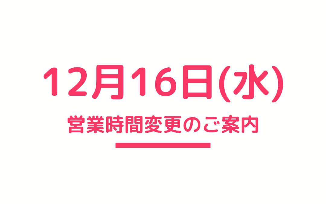 12月16日(水)営業時間変更のお知らせ
